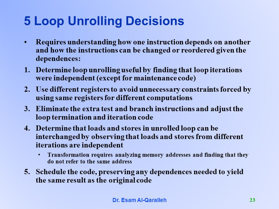 Dr. Esam Al-Qaralleh 23 5 Loop Unrolling Decisions Requires understanding how one instruction depends on another and how the instructions can be chang