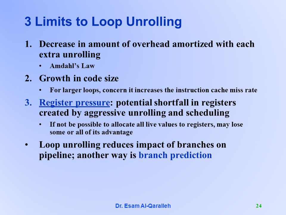 Dr. Esam Al-Qaralleh 24 3 Limits to Loop Unrolling 1.Decrease in amount of overhead amortized with each extra unrolling Amdahl's Law 2.Growth in code