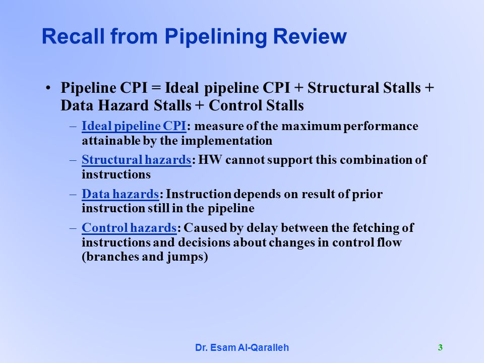 Dr. Esam Al-Qaralleh 3 Recall from Pipelining Review Pipeline CPI = Ideal pipeline CPI + Structural Stalls + Data Hazard Stalls + Control Stalls –Idea