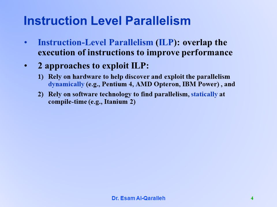 Dr. Esam Al-Qaralleh 4 Instruction Level Parallelism Instruction-Level Parallelism (ILP): overlap the execution of instructions to improve performance