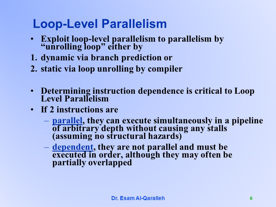 "Dr. Esam Al-Qaralleh 6 Loop-Level Parallelism Exploit loop-level parallelism to parallelism by ""unrolling loop"" either by 1.dynamic via branch predict"