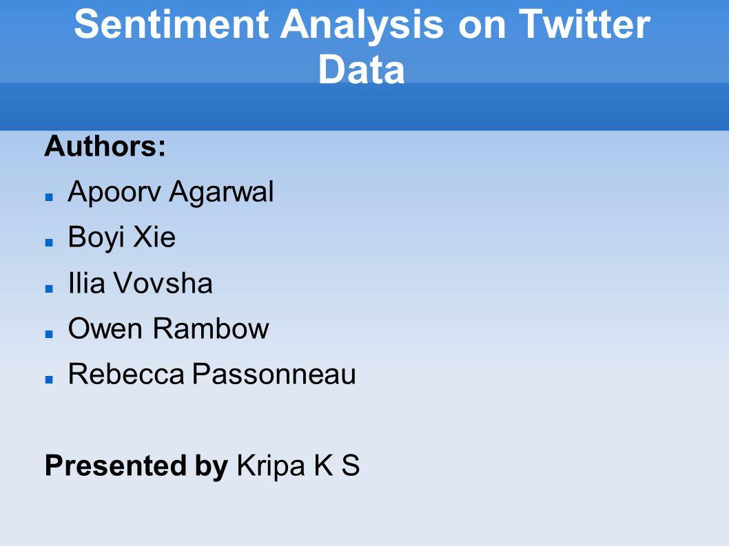 Sentiment Analysis on Twitter Data Authors: Apoorv Agarwal Boyi Xie Ilia Vovsha Owen Rambow Rebecca Passonneau Presented by Kripa K S