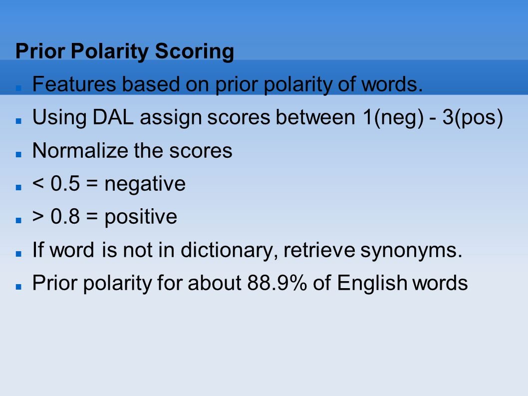 Prior Polarity Scoring Features based on prior polarity of words. Using DAL assign scores between 1(neg) - 3(pos) Normalize the scores < 0.5 = negativ