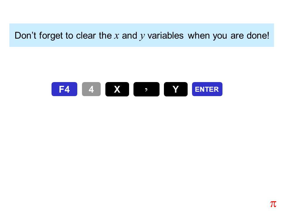 Don't forget to clear the x and y variables when you are done! ENTER F44 Y X 