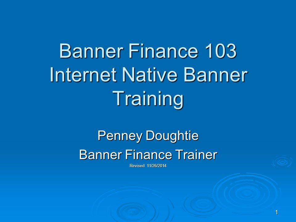 1 Banner Finance 103 Internet Native Banner Training Penney Doughtie Banner Finance Trainer Revised 11/26/2014