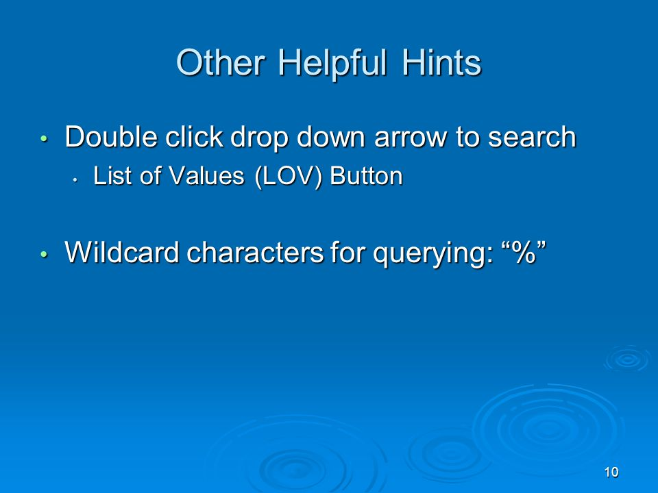 10 Other Helpful Hints Double click drop down arrow to search Double click drop down arrow to search List of Values (LOV) Button List of Values (LOV) Button Wildcard characters for querying: % Wildcard characters for querying: %