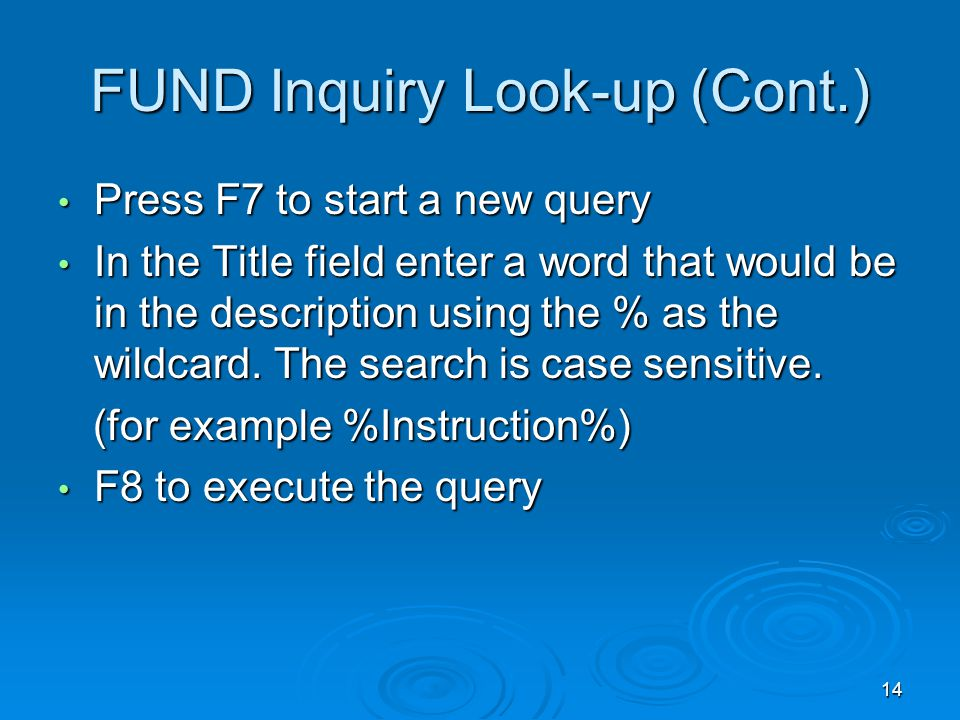 14 FUND Inquiry Look-up (Cont.) Press F7 to start a new query Press F7 to start a new query In the Title field enter a word that would be in the description using the % as the wildcard.