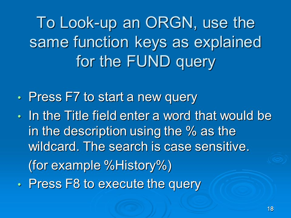 18 To Look-up an ORGN, use the same function keys as explained for the FUND query Press F7 to start a new query Press F7 to start a new query In the Title field enter a word that would be in the description using the % as the wildcard.