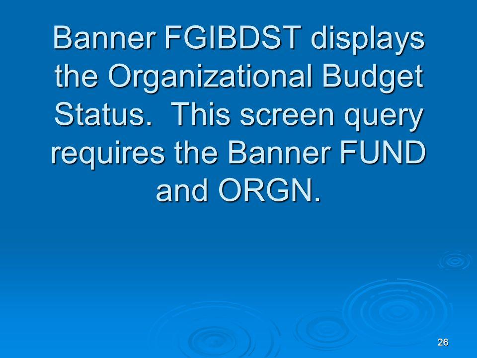 26 Banner FGIBDST displays the Organizational Budget Status.