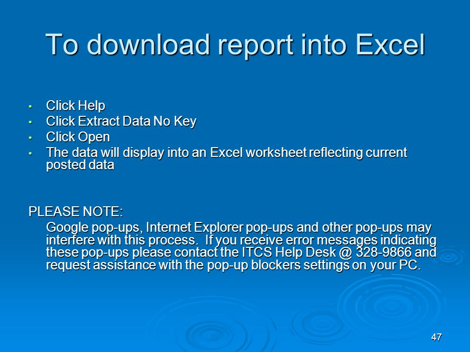 47 To download report into Excel Click Help Click Help Click Extract Data No Key Click Extract Data No Key Click Open Click Open The data will display into an Excel worksheet reflecting current posted data The data will display into an Excel worksheet reflecting current posted data PLEASE NOTE: Google pop-ups, Internet Explorer pop-ups and other pop-ups may interfere with this process.