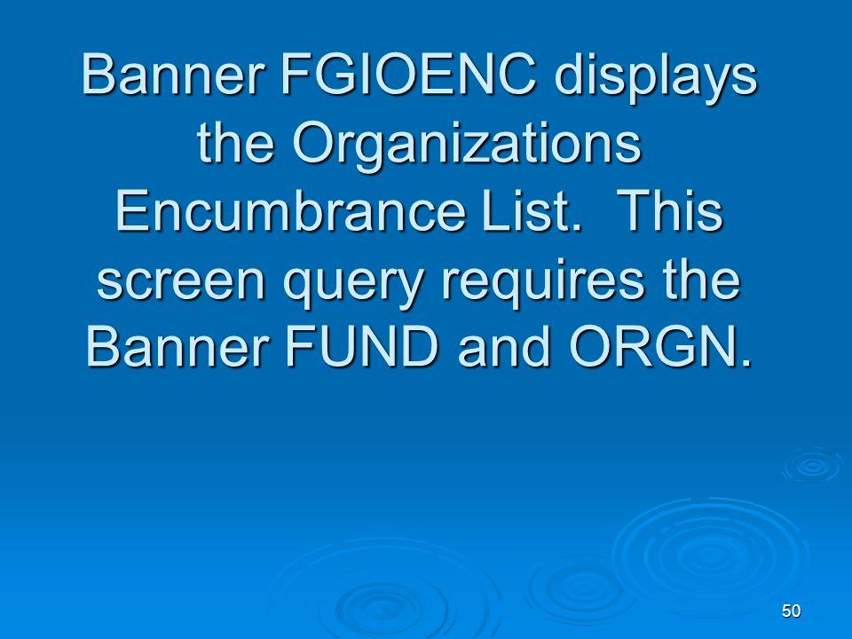 50 Banner FGIOENC displays the Organizations Encumbrance List.