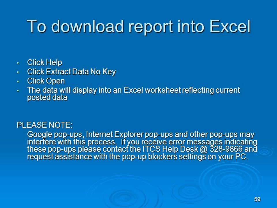 59 To download report into Excel Click Help Click Help Click Extract Data No Key Click Extract Data No Key Click Open Click Open The data will display into an Excel worksheet reflecting current posted data The data will display into an Excel worksheet reflecting current posted data PLEASE NOTE: Google pop-ups, Internet Explorer pop-ups and other pop-ups may interfere with this process.