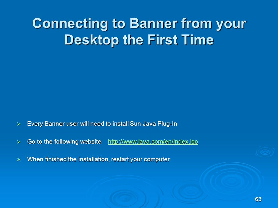 63 Connecting to Banner from your Desktop the First Time  Every Banner user will need to install Sun Java Plug-In  Go to the following website http://www.java.com/en/index.jsp http://www.java.com/en/index.jsp  When finished the installation, restart your computer