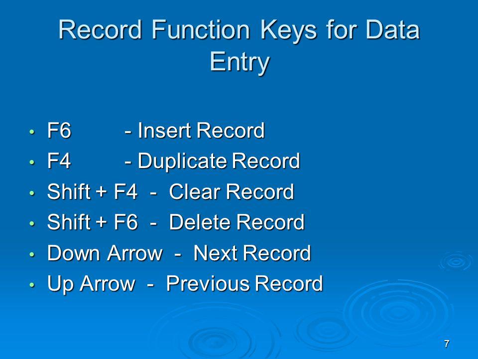 7 Record Function Keys for Data Entry F6- Insert Record F6- Insert Record F4- Duplicate Record F4- Duplicate Record Shift + F4 - Clear Record Shift + F4 - Clear Record Shift + F6 - Delete Record Shift + F6 - Delete Record Down Arrow - Next Record Down Arrow - Next Record Up Arrow - Previous Record Up Arrow - Previous Record