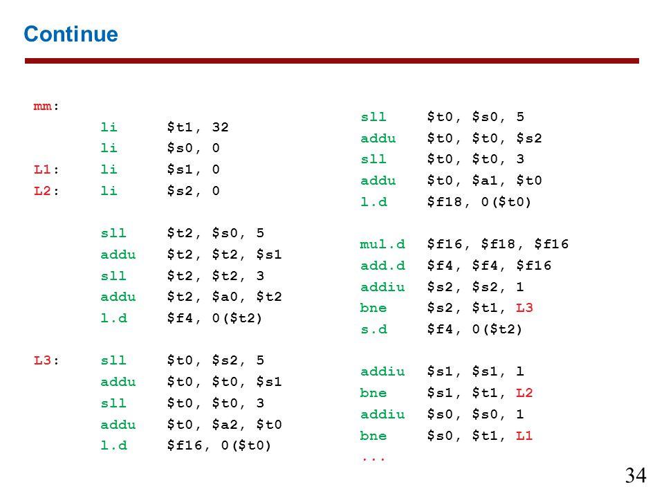 34 Continue mm: li$t1, 32 li$s0, 0 L1:li$s1, 0 L2:li$s2, 0 sll$t2, $s0, 5 addu$t2, $t2, $s1 sll$t2, $t2, 3 addu$t2, $a0, $t2 l.d$f4, 0($t2) L3:sll$t0,
