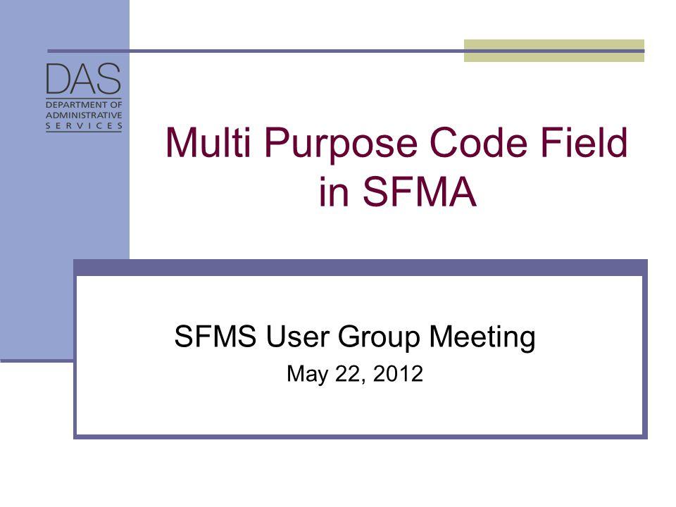 Multi Purpose Code Field in SFMA SFMS User Group Meeting May 22, 2012