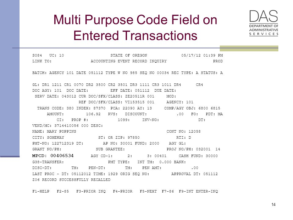 Multi Purpose Code Field on Entered Transactions S084 UC: 10 STATE OF OREGON 05/17/12 01:39 PM LINK TO: ACCOUNTING EVENT RECORD INQUIRY PROD BATCH: AGENCY 101 DATE 051112 TYPE W NO 985 SEQ NO 00034 REC TYPE: A STATUS: A GL: DR1 1211 CR1 0070 DR2 3500 CR2 3501 DR3 1111 CR3 1011 DR4 CR4 DOC AGY: 101 DOC DATE: EFF DATE: 051112 DUE DATE: SERV DATE: 043012 CUR DOC/SFX/CLASS: ZE20511R 001 MOD: REF DOC/SFX/CLASS: VI153515 001 AGENCY: 101 TRANS CODE: 380 INDEX: 87370 PCA: 22090 AY: 13 COMP/AGY OBJ: 6800 6815 AMOUNT: 106.92 RVS: DISCOUNT:.00 FO: PDT: MA CI: PROP #: 1099: INV-NO: DT: VEND/MC: 3714410056 000 DESC: NAME: MARY POPPINS CONT NO: 12058 CITY: SOMEWAY ST: OR ZIP: 97850 RTI: D PMT-NO: 122712319 DT: AP NO: 30001 FUND: 2000 AGY GL: GRANT NO/PH: SUB GRANTEE: PROJ NO/PH: 032001 14 MPCD: 00406534 AGY CD-1: 2: 3: 00401 CASH FUND: 30000 G38-TRANSFER: PMT TYPE: INT TM: 0.000 BANK: DISC-DT: TM: PEN-DT: TM: PEN AMT:.00 LAST PROC - DT: 05112012 TIME: 1929 ORIG SEQ NO: APPROVAL DT: 051112 Z06 RECORD SUCCESSFULLY RECALLED F1-HELP F2-85 F3-PRIOR INQ F4-PRIOR F5-NEXT F7-86 F9-INT ENTER-INQ 14