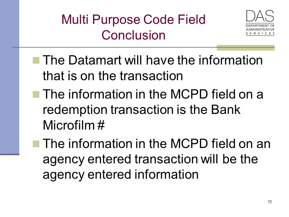 Multi Purpose Code Field Conclusion The Datamart will have the information that is on the transaction The information in the MCPD field on a redemption transaction is the Bank Microfilm # The information in the MCPD field on an agency entered transaction will be the agency entered information 15