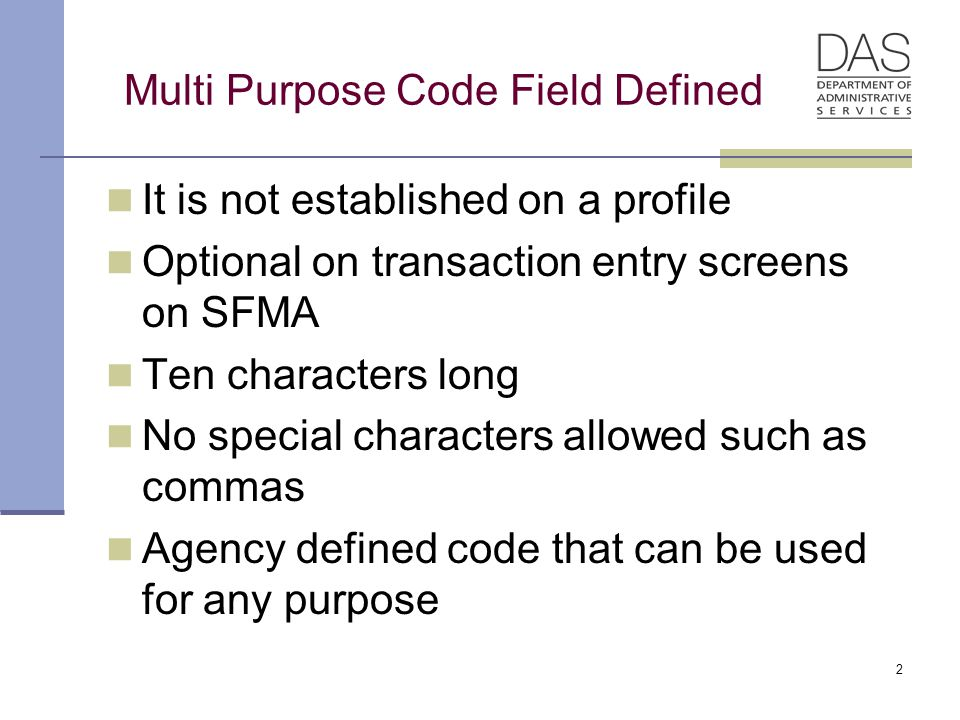 2 Multi Purpose Code Field Defined It is not established on a profile Optional on transaction entry screens on SFMA Ten characters long No special characters allowed such as commas Agency defined code that can be used for any purpose
