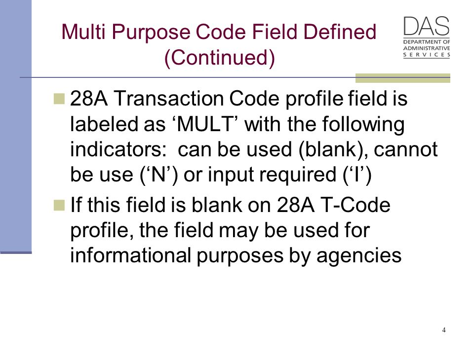 Multi Purpose Code Field Defined (Continued) 28A Transaction Code profile field is labeled as 'MULT' with the following indicators: can be used (blank), cannot be use ('N') or input required ('I') If this field is blank on 28A T-Code profile, the field may be used for informational purposes by agencies 4