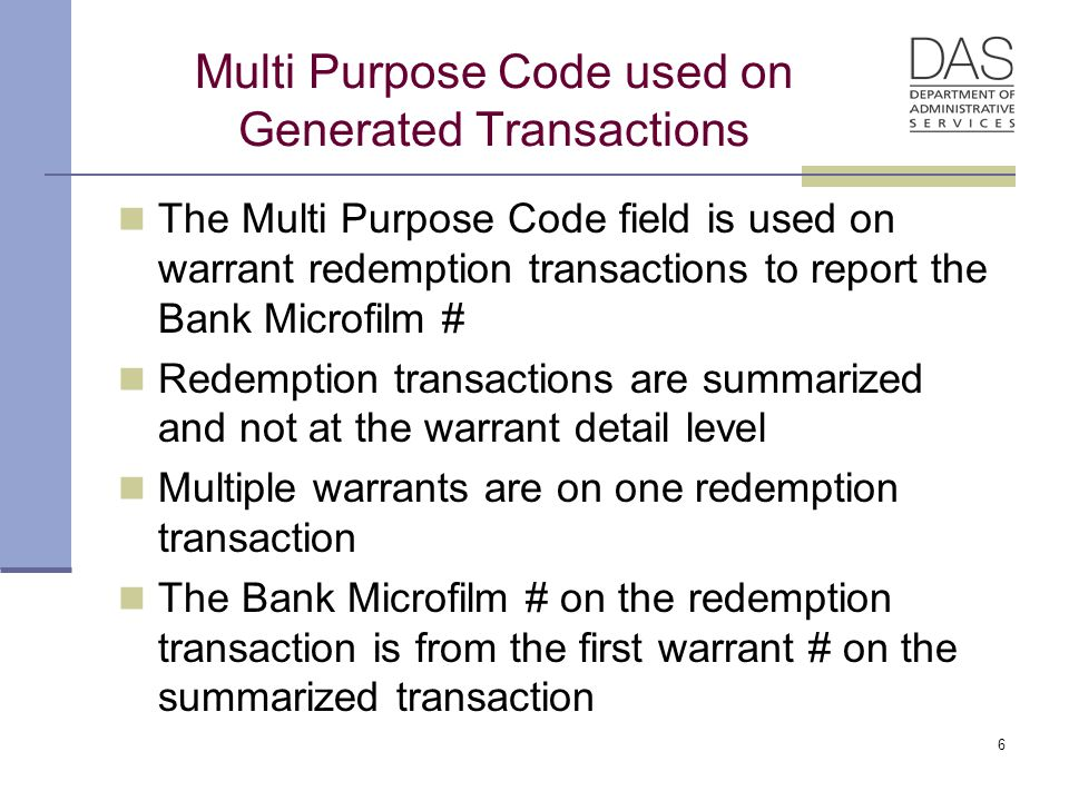 Multi Purpose Code used on Generated Transactions The Multi Purpose Code field is used on warrant redemption transactions to report the Bank Microfilm # Redemption transactions are summarized and not at the warrant detail level Multiple warrants are on one redemption transaction The Bank Microfilm # on the redemption transaction is from the first warrant # on the summarized transaction 6