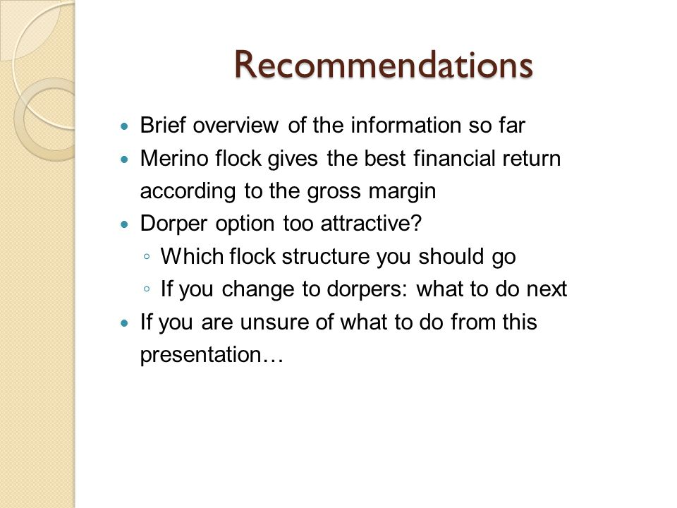 Recommendations Brief overview of the information so far Merino flock gives the best financial return according to the gross margin Dorper option too attractive.