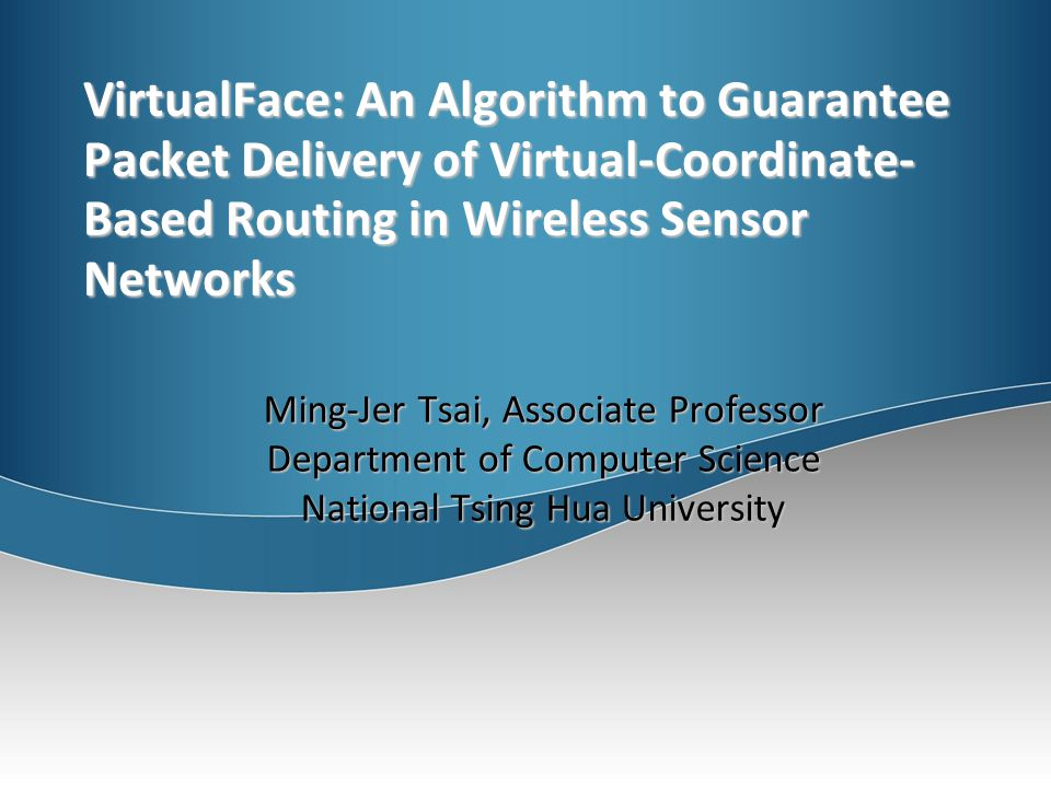 VirtualFace: An Algorithm to Guarantee Packet Delivery of Virtual-Coordinate- Based Routing in Wireless Sensor Networks Ming-Jer Tsai, Associate Professor Department of Computer Science National Tsing Hua University
