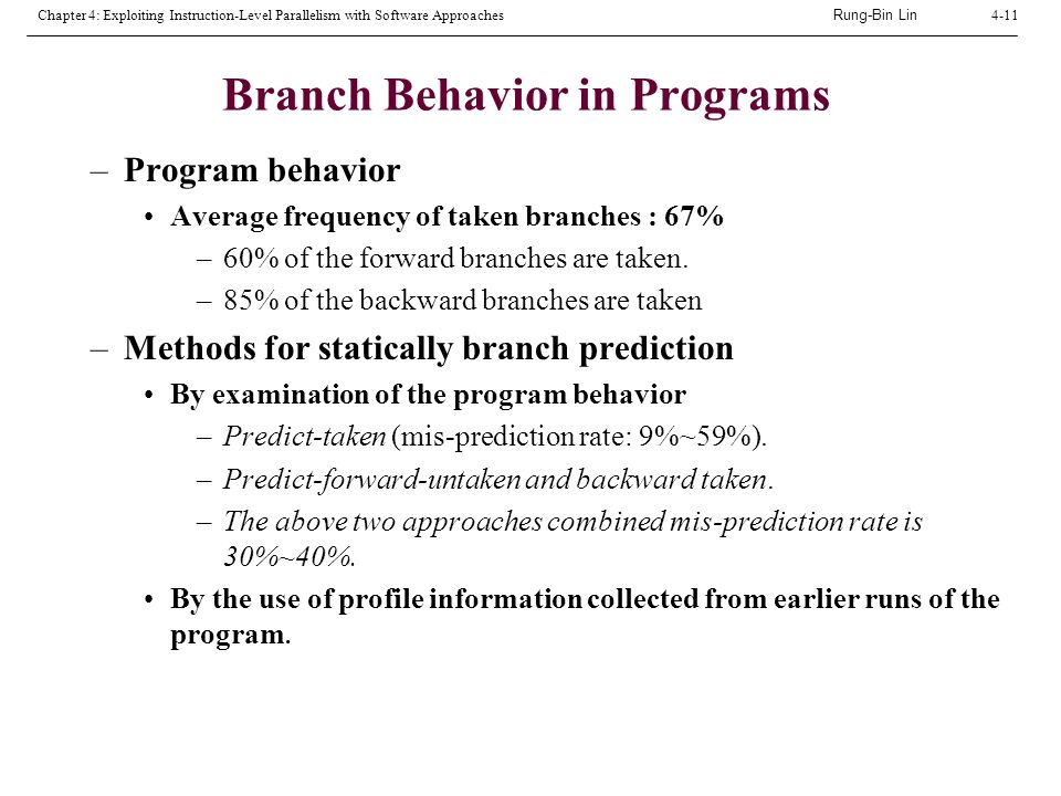 Rung-Bin Lin Chapter 4: Exploiting Instruction-Level Parallelism with Software Approaches4-11 Branch Behavior in Programs –Program behavior Average frequency of taken branches : 67% –60% of the forward branches are taken.