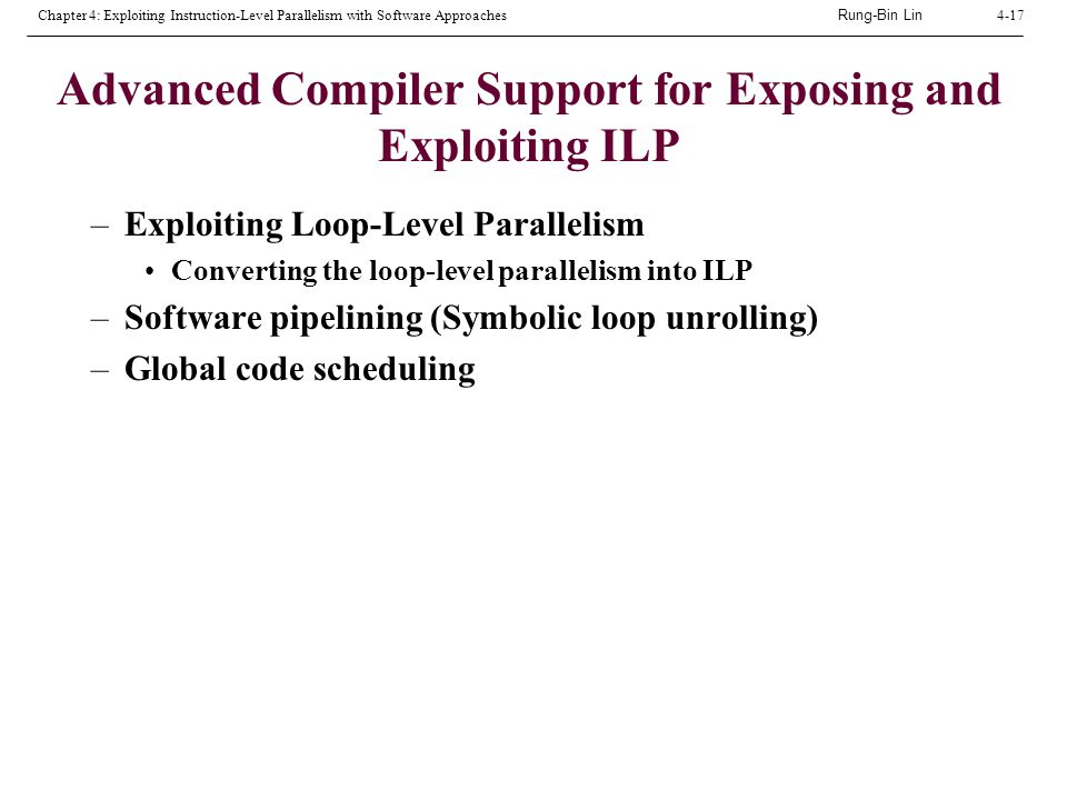 Rung-Bin Lin Chapter 4: Exploiting Instruction-Level Parallelism with Software Approaches4-17 Advanced Compiler Support for Exposing and Exploiting ILP –Exploiting Loop-Level Parallelism Converting the loop-level parallelism into ILP –Software pipelining (Symbolic loop unrolling) –Global code scheduling
