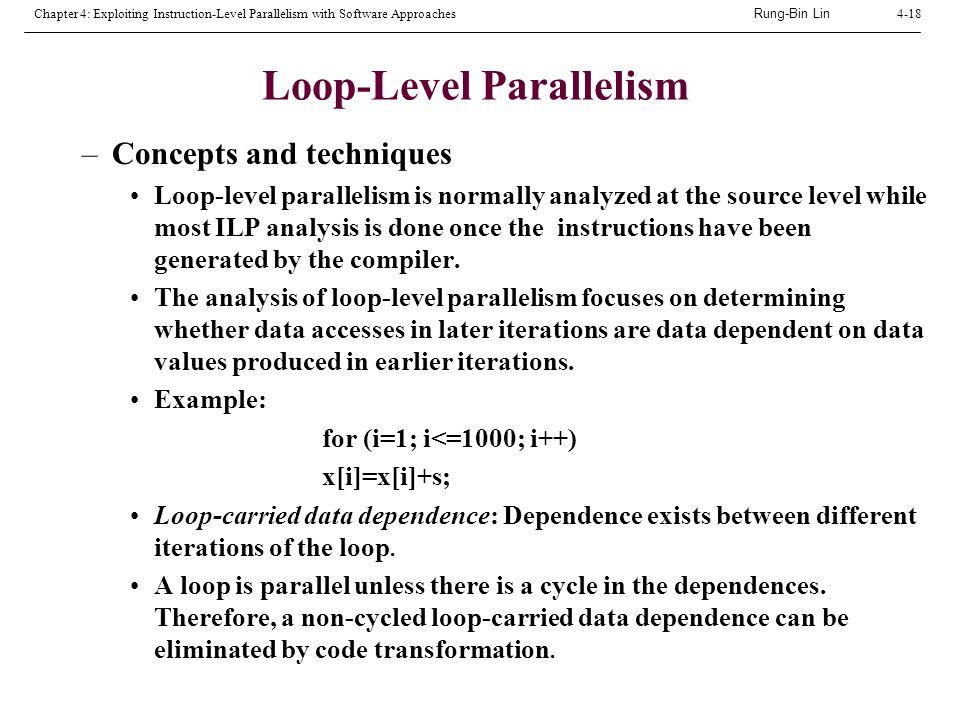 Rung-Bin Lin Chapter 4: Exploiting Instruction-Level Parallelism with Software Approaches4-18 Loop-Level Parallelism –Concepts and techniques Loop-level parallelism is normally analyzed at the source level while most ILP analysis is done once the instructions have been generated by the compiler.