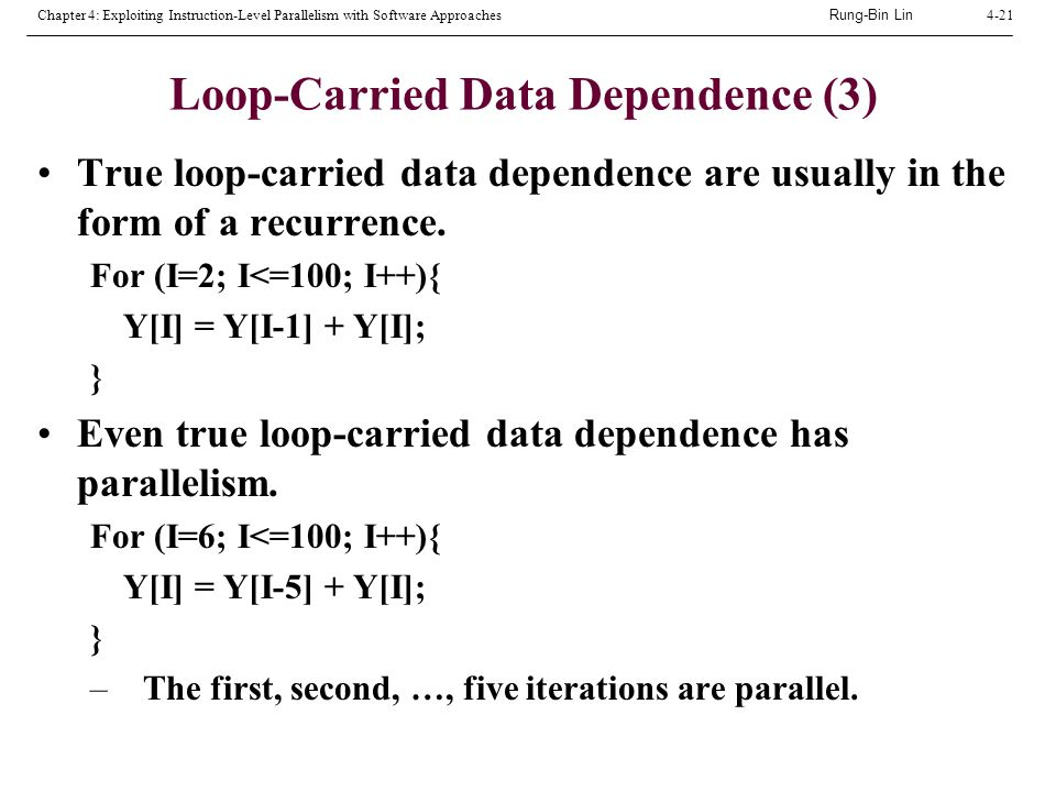 Rung-Bin Lin Chapter 4: Exploiting Instruction-Level Parallelism with Software Approaches4-21 Loop-Carried Data Dependence (3) True loop-carried data dependence are usually in the form of a recurrence.