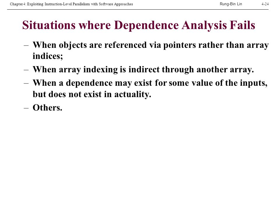 Rung-Bin Lin Chapter 4: Exploiting Instruction-Level Parallelism with Software Approaches4-24 Situations where Dependence Analysis Fails –When objects are referenced via pointers rather than array indices; –When array indexing is indirect through another array.