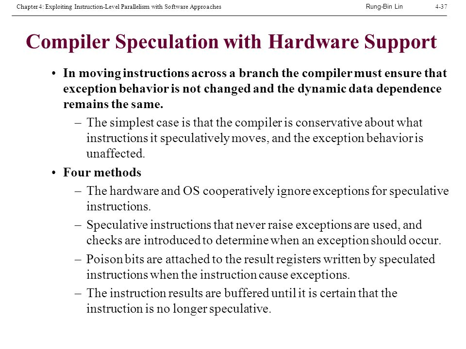 Rung-Bin Lin Chapter 4: Exploiting Instruction-Level Parallelism with Software Approaches4-37 Compiler Speculation with Hardware Support In moving instructions across a branch the compiler must ensure that exception behavior is not changed and the dynamic data dependence remains the same.