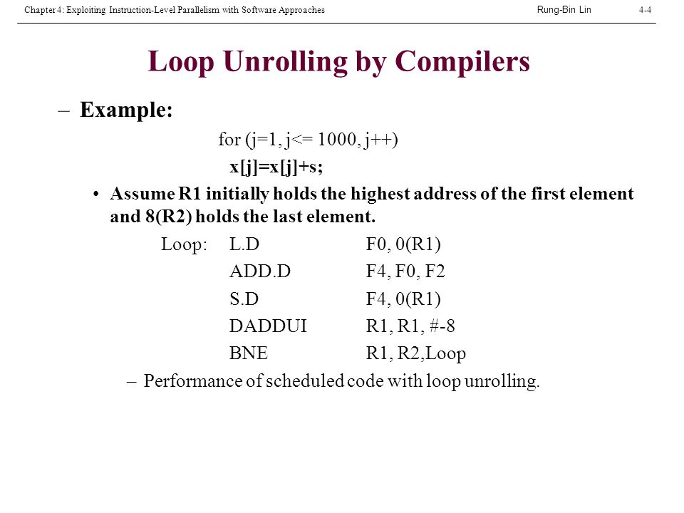 Rung-Bin Lin Chapter 4: Exploiting Instruction-Level Parallelism with Software Approaches4-4 Loop Unrolling by Compilers –Example: for (j=1, j<= 1000, j++) x[j]=x[j]+s; Assume R1 initially holds the highest address of the first element and 8(R2) holds the last element.
