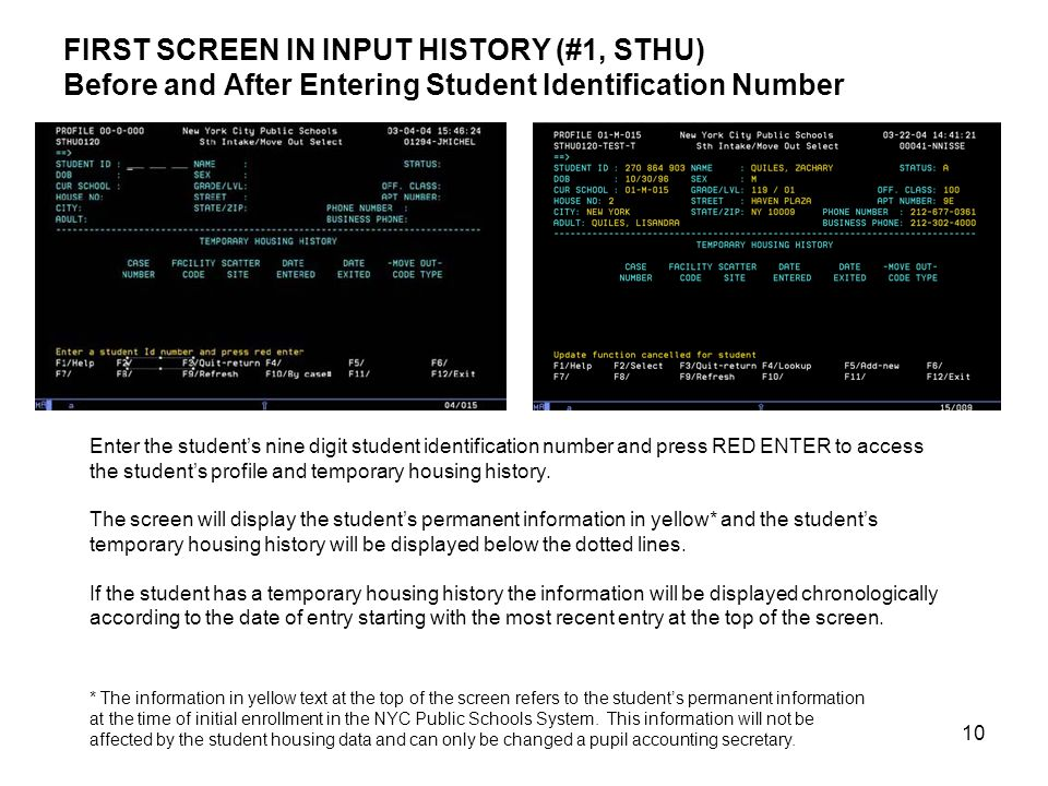 10 FIRST SCREEN IN INPUT HISTORY (#1, STHU) Before and After Entering Student Identification Number Enter the student's nine digit student identification number and press RED ENTER to access the student's profile and temporary housing history.