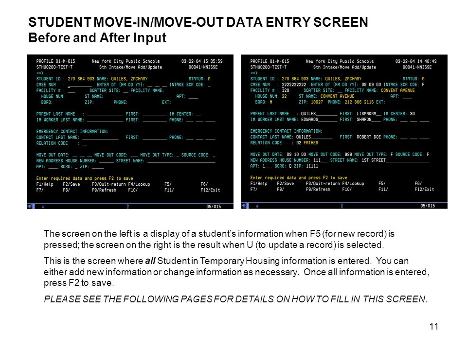 11 STUDENT MOVE-IN/MOVE-OUT DATA ENTRY SCREEN Before and After Input The screen on the left is a display of a student's information when F5 (for new record) is pressed; the screen on the right is the result when U (to update a record) is selected.