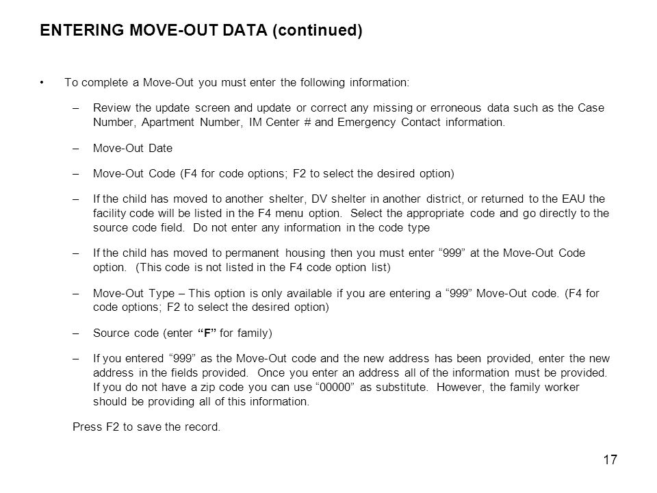 17 ENTERING MOVE-OUT DATA (continued) To complete a Move-Out you must enter the following information: –Review the update screen and update or correct