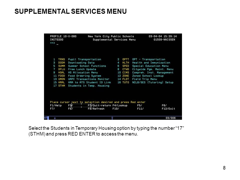 """8 SUPPLEMENTAL SERVICES MENU Select the Students in Temporary Housing option by typing the number """"17"""" (STHM) and press RED ENTER to access the menu."""