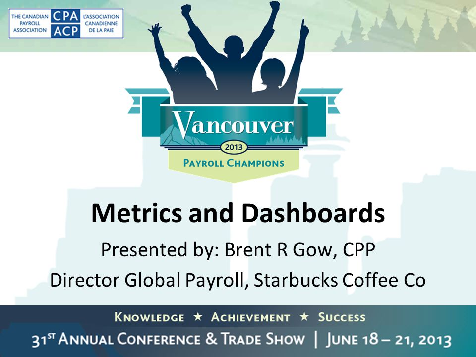 Metrics and Dashboards Presented by: Brent R Gow, CPP Director Global Payroll, Starbucks Coffee Co