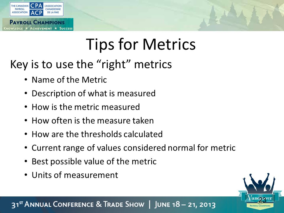 """23 Tips for Metrics Key is to use the """"right"""" metrics Name of the Metric Description of what is measured How is the metric measured How often is the m"""
