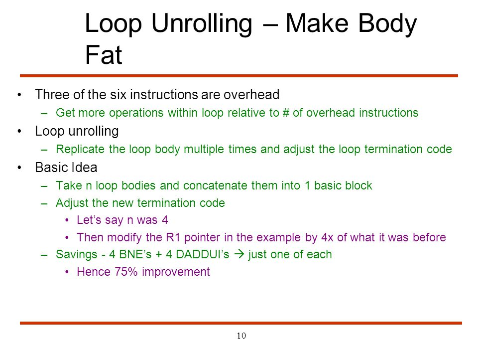 10 Loop Unrolling – Make Body Fat Three of the six instructions are overhead –Get more operations within loop relative to # of overhead instructions L