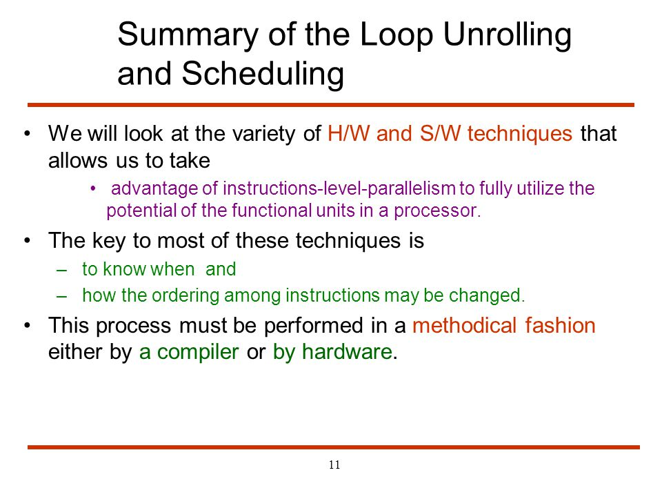 11 Summary of the Loop Unrolling and Scheduling We will look at the variety of H/W and S/W techniques that allows us to take advantage of instructions