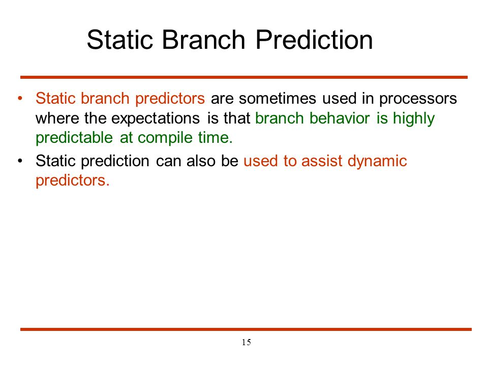15 Static Branch Prediction Static branch predictors are sometimes used in processors where the expectations is that branch behavior is highly predict