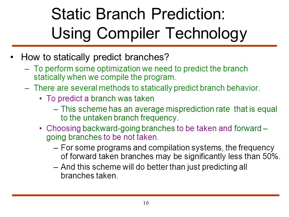 16 Static Branch Prediction: Using Compiler Technology How to statically predict branches? –To perform some optimization we need to predict the branch
