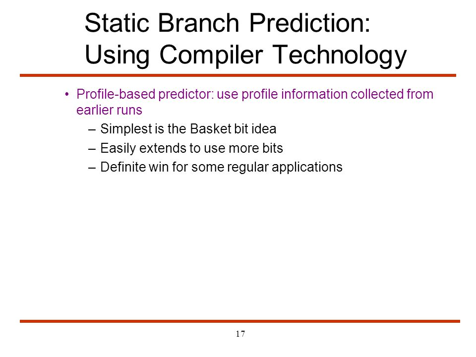 17 Static Branch Prediction: Using Compiler Technology Profile-based predictor: use profile information collected from earlier runs –Simplest is the B