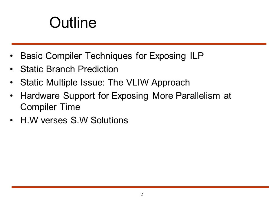 2 Outline Basic Compiler Techniques for Exposing ILP Static Branch Prediction Static Multiple Issue: The VLIW Approach Hardware Support for Exposing M