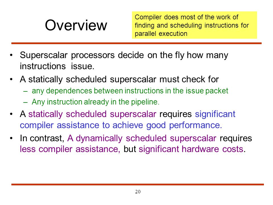 20 Superscalar processors decide on the fly how many instructions issue. A statically scheduled superscalar must check for –any dependences between in