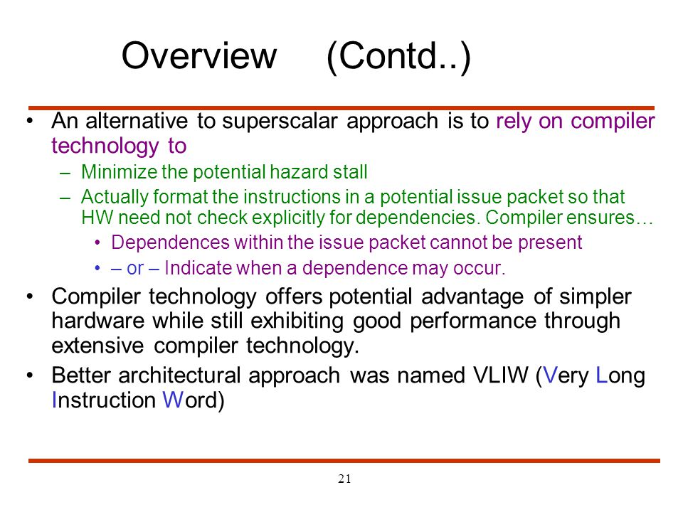 21 An alternative to superscalar approach is to rely on compiler technology to –Minimize the potential hazard stall –Actually format the instructions