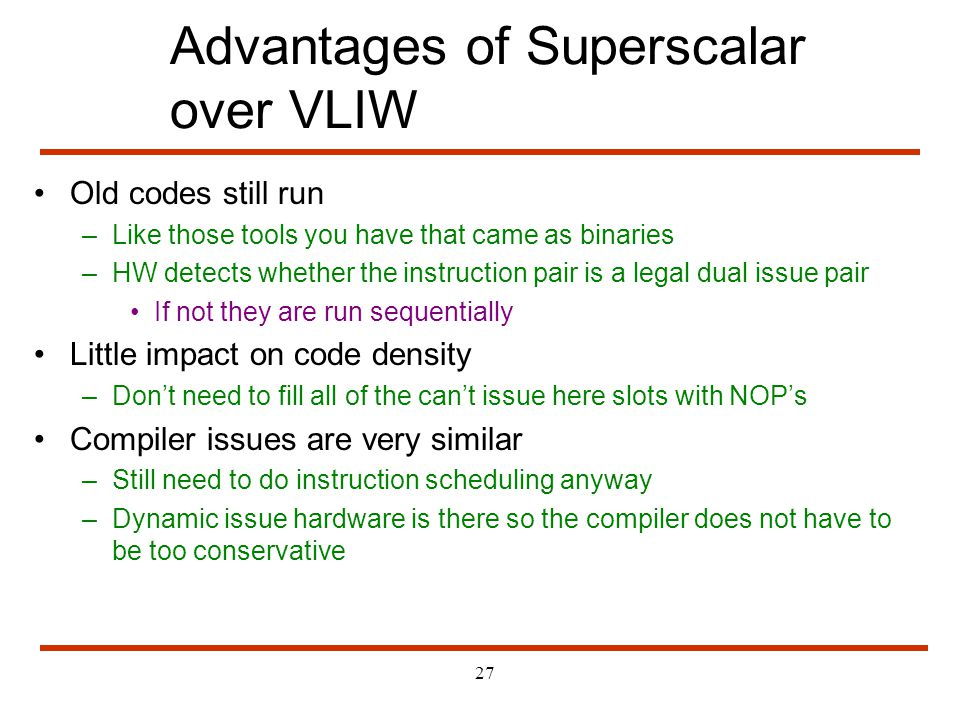 27 Advantages of Superscalar over VLIW Old codes still run –Like those tools you have that came as binaries –HW detects whether the instruction pair i