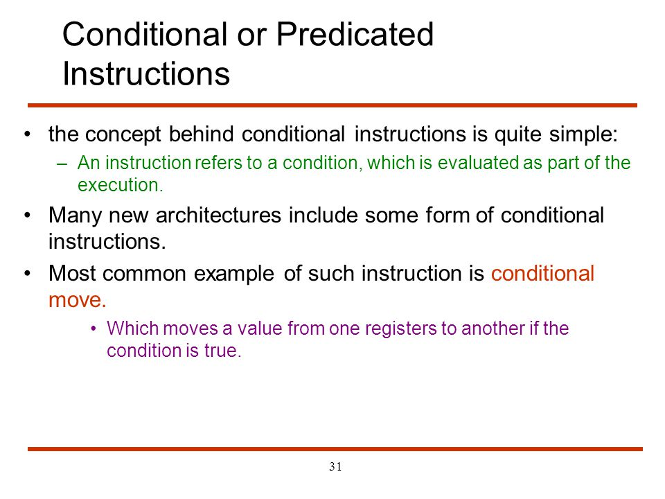 31 Conditional or Predicated Instructions the concept behind conditional instructions is quite simple: –An instruction refers to a condition, which is